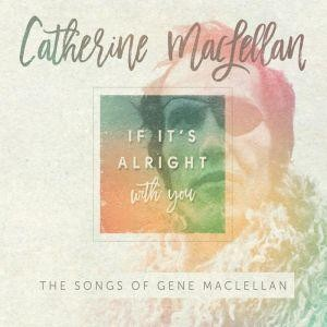 Catherine MacLellan - If It's Alright with You - The Songs of Gene MacLellan
